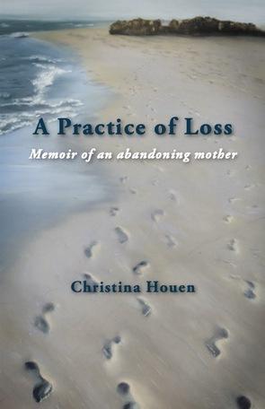 Christina Houen / A Practice of Loss: Memoir of an abandoning mother